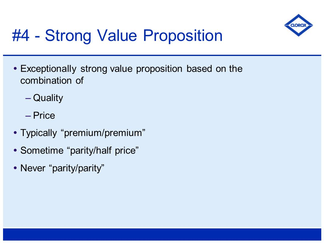 Exceptionally strong value proposition based on the combination of –Quality –Price  Typically premium/premium  Sometime parity/half price  Never parity/parity #4 - Strong Value Proposition