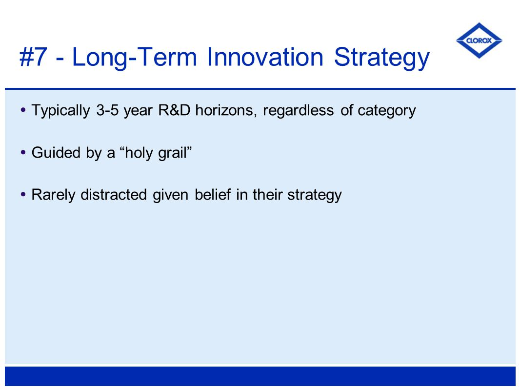  Typically 3-5 year R&D horizons, regardless of category  Guided by a holy grail  Rarely distracted given belief in their strategy #7 - Long-Term Innovation Strategy