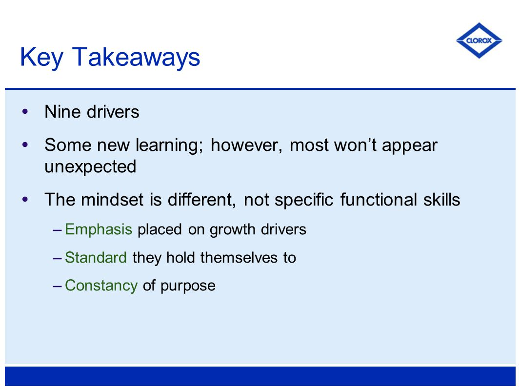  Nine drivers  Some new learning; however, most won't appear unexpected  The mindset is different, not specific functional skills –Emphasis placed on growth drivers –Standard they hold themselves to –Constancy of purpose Key Takeaways