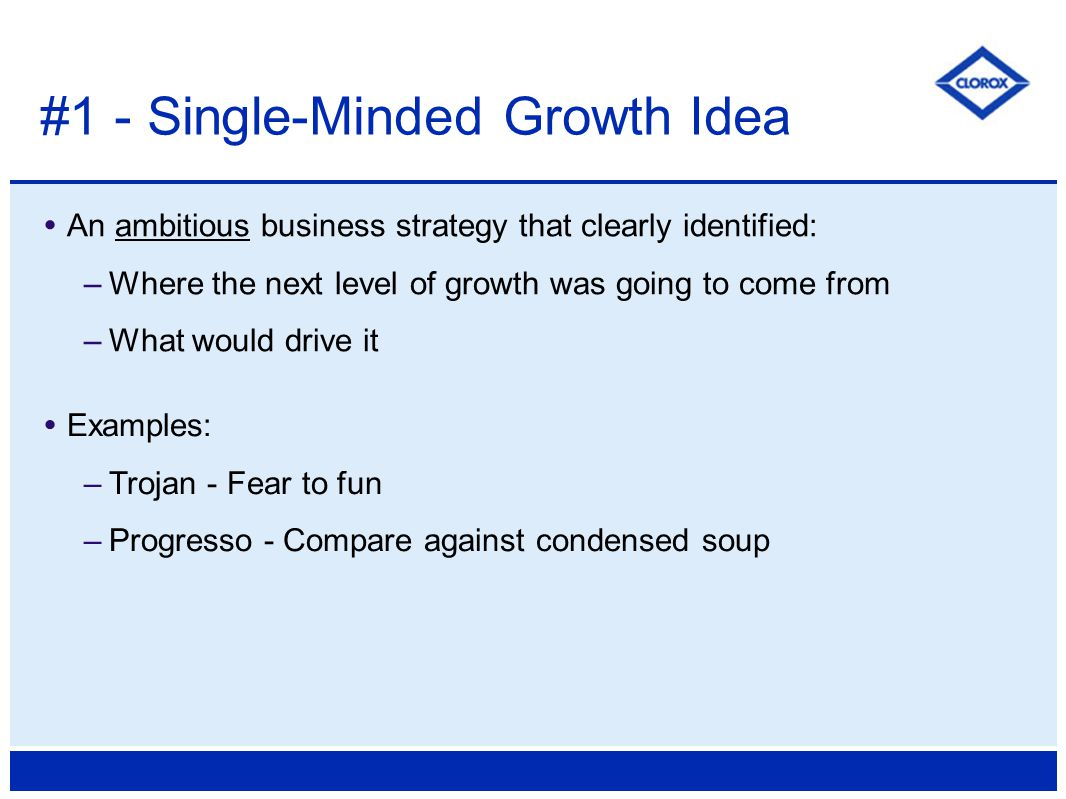  An ambitious business strategy that clearly identified: –Where the next level of growth was going to come from –What would drive it #1 - Single-Minded Growth Idea  Examples: –Trojan - Fear to fun –Progresso - Compare against condensed soup