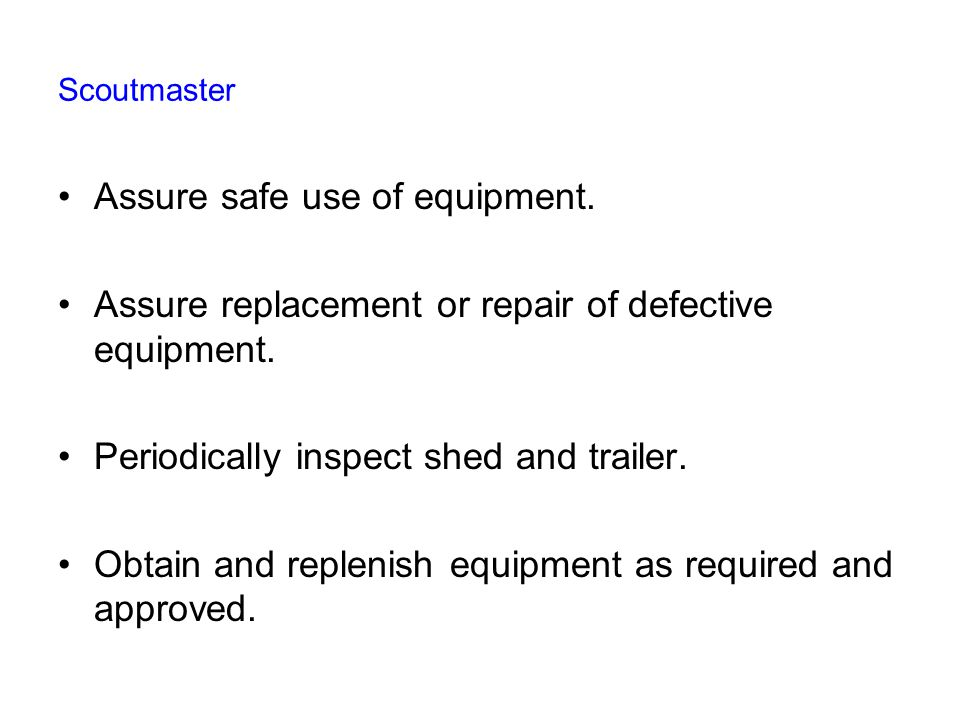 Scoutmaster Assure safe use of equipment. Assure replacement or repair of defective equipment.