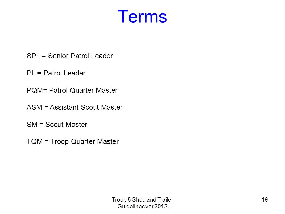 Terms SPL = Senior Patrol Leader PL = Patrol Leader PQM= Patrol Quarter Master ASM = Assistant Scout Master SM = Scout Master TQM = Troop Quarter Master 19Troop 5 Shed and Trailer Guidelines ver 2012