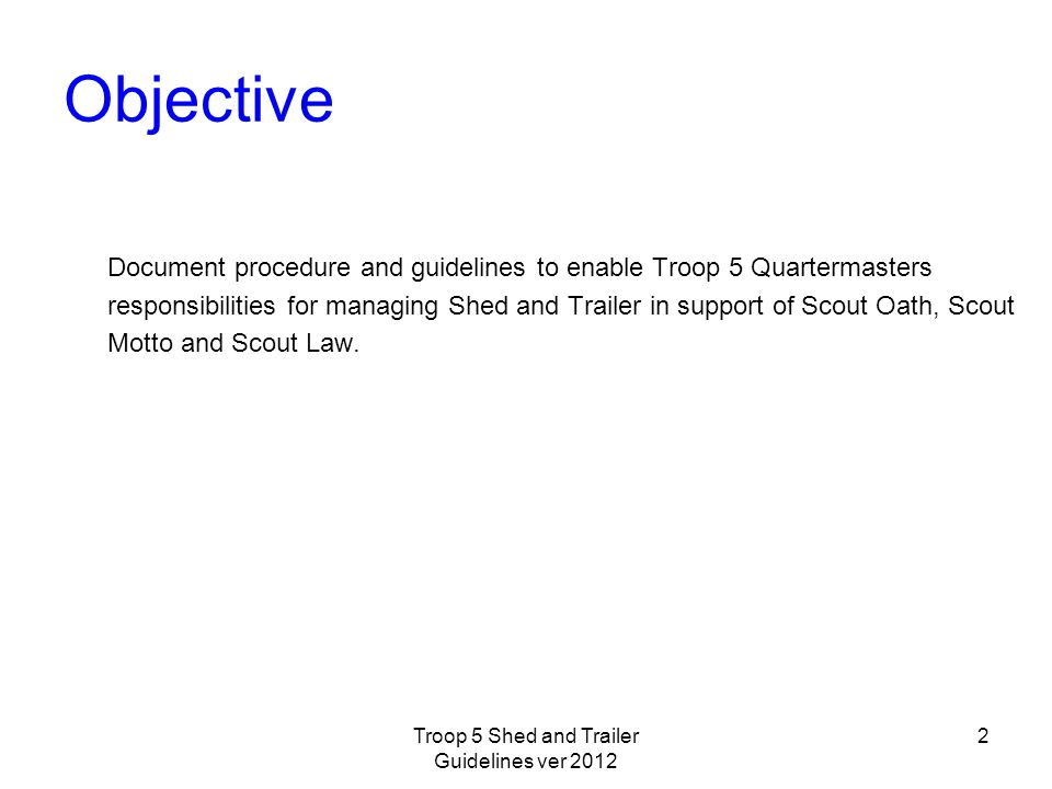 Objective Document procedure and guidelines to enable Troop 5 Quartermasters responsibilities for managing Shed and Trailer in support of Scout Oath, Scout Motto and Scout Law.