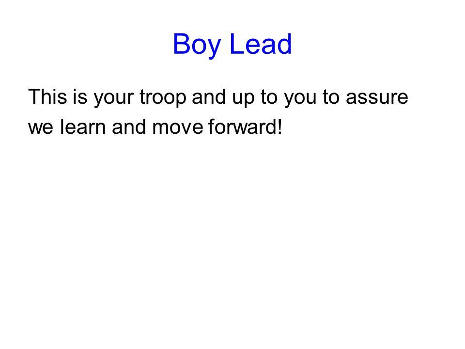 Boy Lead This is your troop and up to you to assure we learn and move forward!