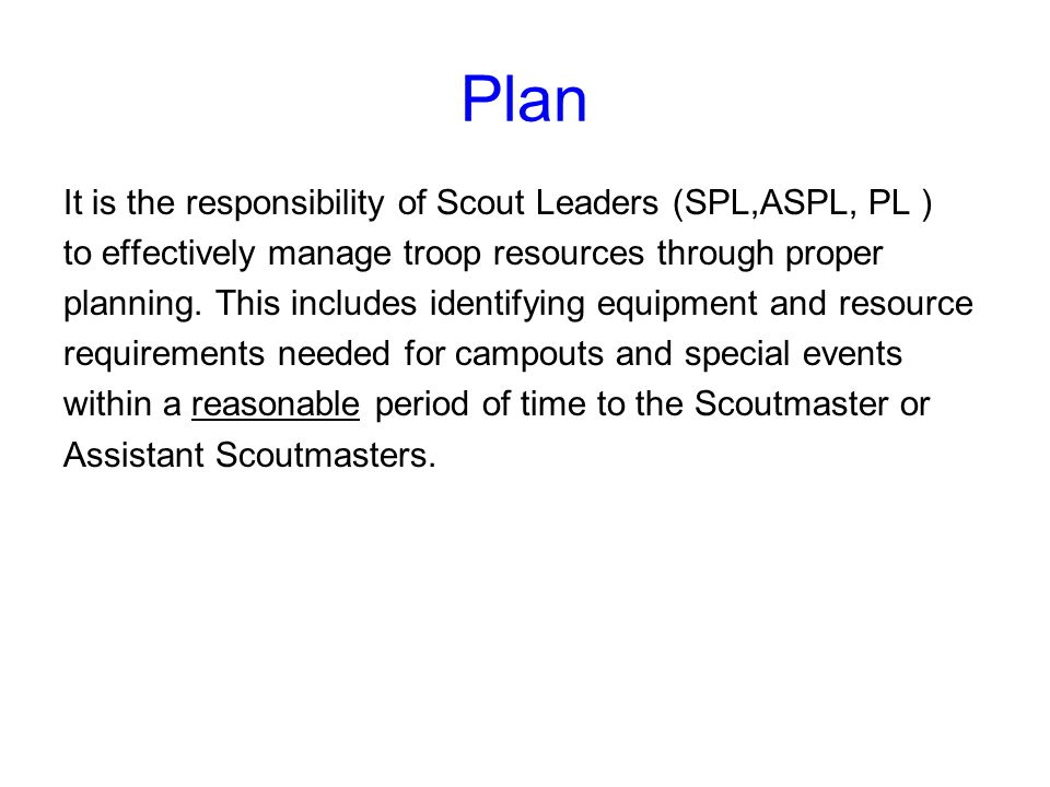 Plan It is the responsibility of Scout Leaders (SPL,ASPL, PL ) to effectively manage troop resources through proper planning.