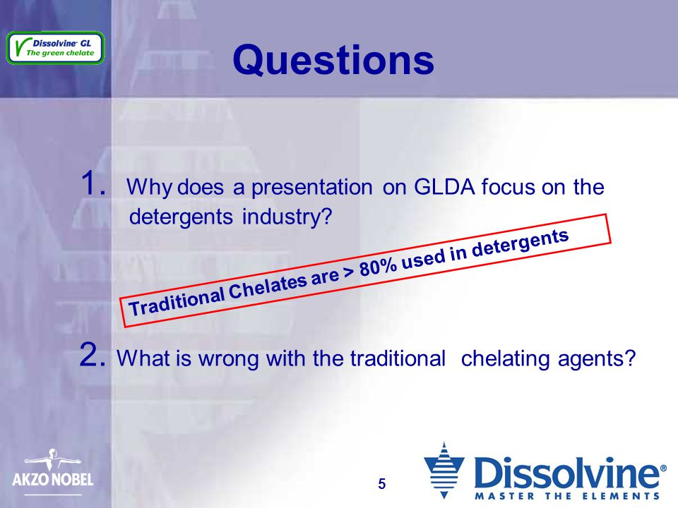 1. Why does a presentation on GLDA focus on the detergents industry? 2. What is wrong with the traditional chelating agents? Questions Traditional Che
