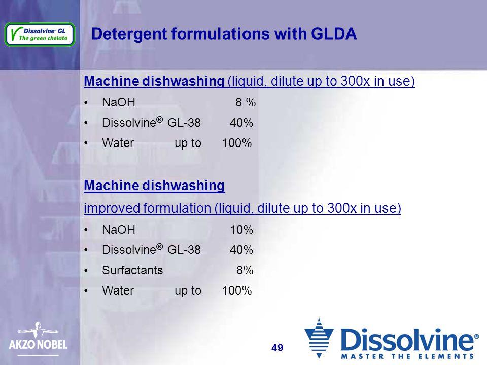 Detergent formulations with GLDA Machine dishwashing (liquid, dilute up to 300x in use) NaOH 8 % Dissolvine ® GL-38 40% Water up to 100% Machine dishw