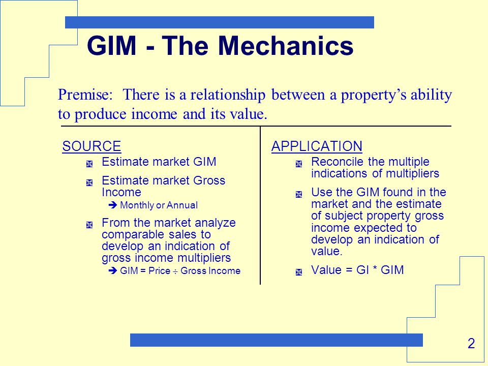 2 GIM - The Mechanics SOURCE  Estimate market GIM  Estimate market Gross Income  Monthly or Annual  From the market analyze comparable sales to develop an indication of gross income multipliers  GIM = Price  Gross Income APPLICATION  Reconcile the multiple indications of multipliers  Use the GIM found in the market and the estimate of subject property gross income expected to develop an indication of value.