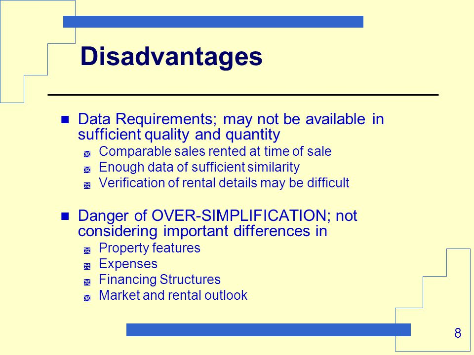 8 Disadvantages Data Requirements; may not be available in sufficient quality and quantity  Comparable sales rented at time of sale  Enough data of sufficient similarity  Verification of rental details may be difficult Danger of OVER-SIMPLIFICATION; not considering important differences in  Property features  Expenses  Financing Structures  Market and rental outlook