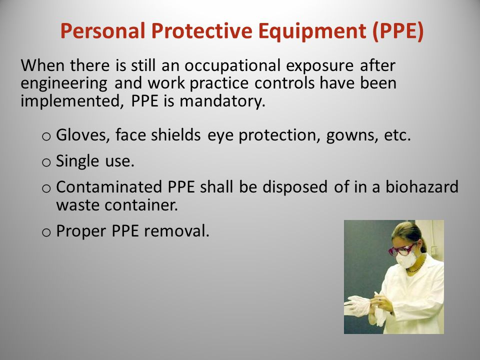 Personal Protective Equipment (PPE) When there is still an occupational exposure after engineering and work practice controls have been implemented, PPE is mandatory.