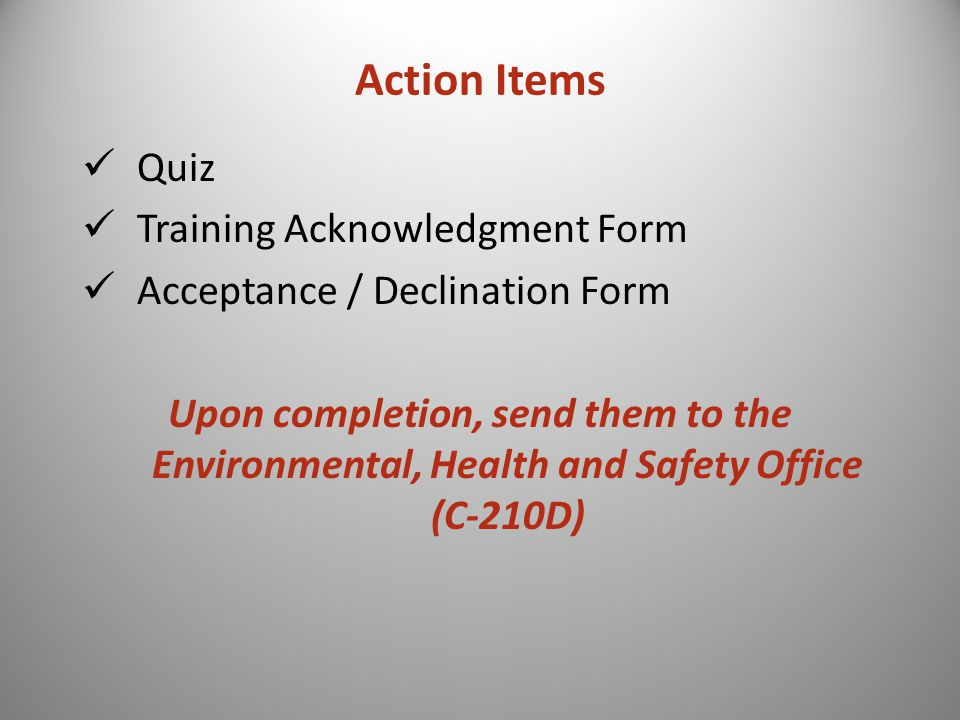 Action Items Quiz Training Acknowledgment Form Acceptance / Declination Form Upon completion, send them to the Environmental, Health and Safety Office (C-210D)