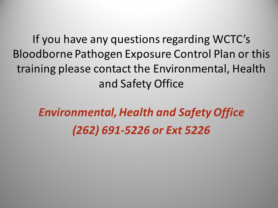 If you have any questions regarding WCTC's Bloodborne Pathogen Exposure Control Plan or this training please contact the Environmental, Health and Safety Office Environmental, Health and Safety Office (262) 691-5226 or Ext 5226