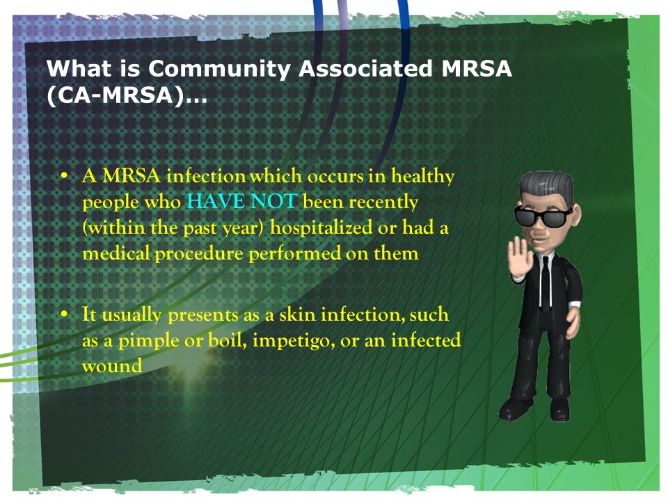What is Community Associated MRSA (CA-MRSA)… A MRSA infection which occurs in healthy people who HAVE NOT been recently (within the past year) hospitalized or had a medical procedure performed on them It usually presents as a skin infection, such as a pimple or boil, impetigo, or an infected wound