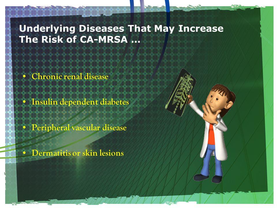 Underlying Diseases That May Increase The Risk of CA-MRSA … Chronic renal disease Insulin dependent diabetes Peripheral vascular disease Dermatitis or skin lesions