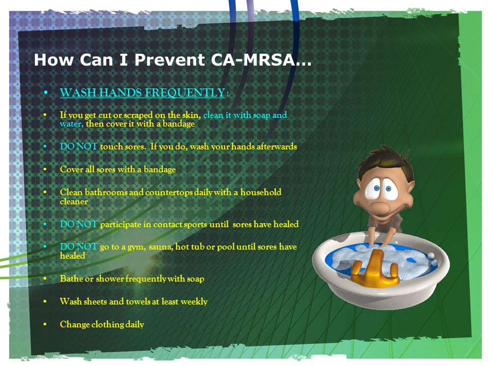 How Can I Prevent CA-MRSA… WASH HANDS FREQUENTLY .