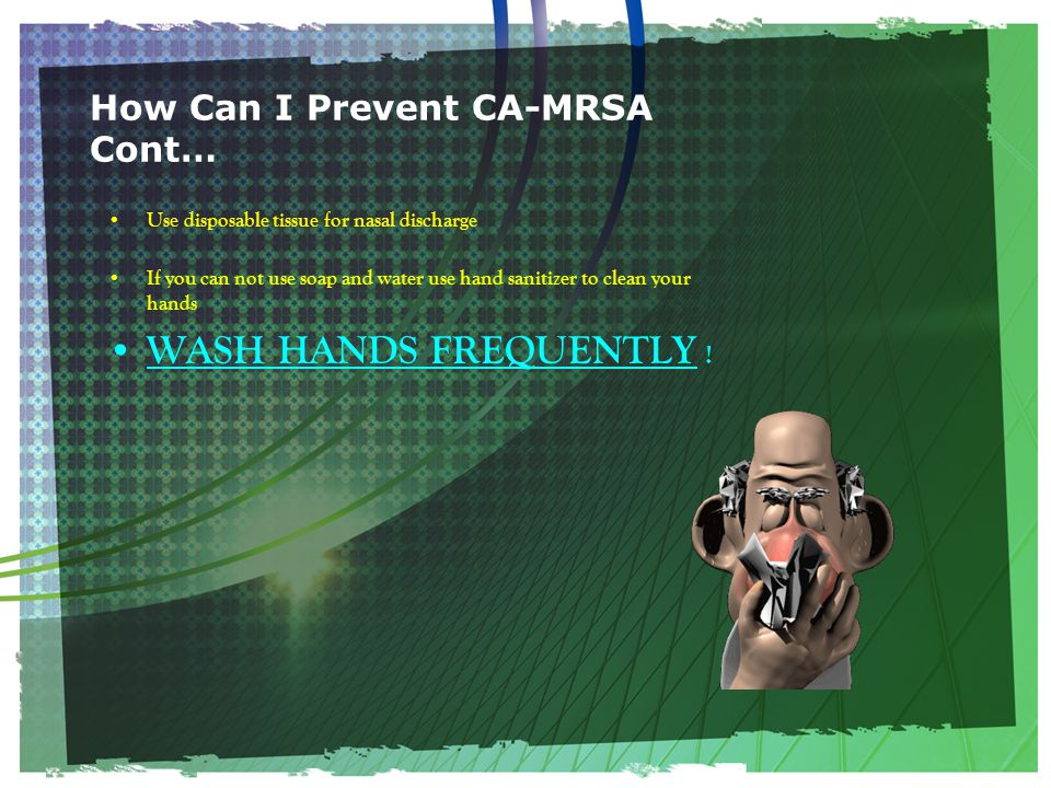 How Can I Prevent CA-MRSA Cont… Use disposable tissue for nasal discharge If you can not use soap and water use hand sanitizer to clean your hands WASH HANDS FREQUENTLY !