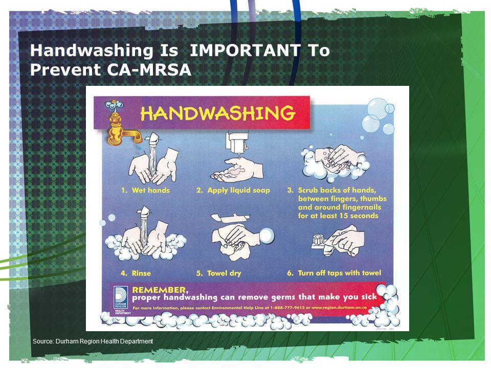 Handwashing Is IMPORTANT To Prevent CA-MRSA Source: Durham Region Health Department