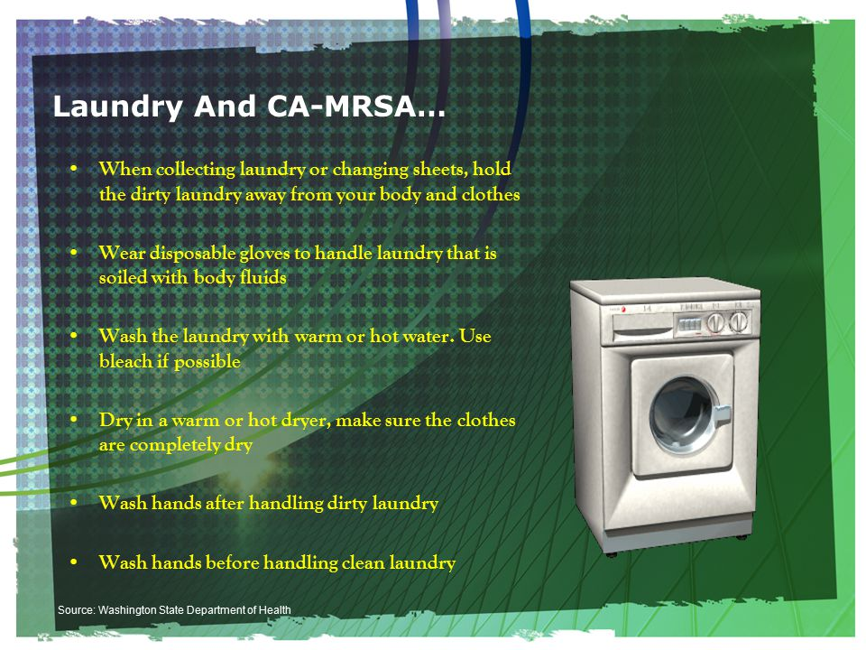 Laundry And CA-MRSA… When collecting laundry or changing sheets, hold the dirty laundry away from your body and clothes Wear disposable gloves to handle laundry that is soiled with body fluids Wash the laundry with warm or hot water.