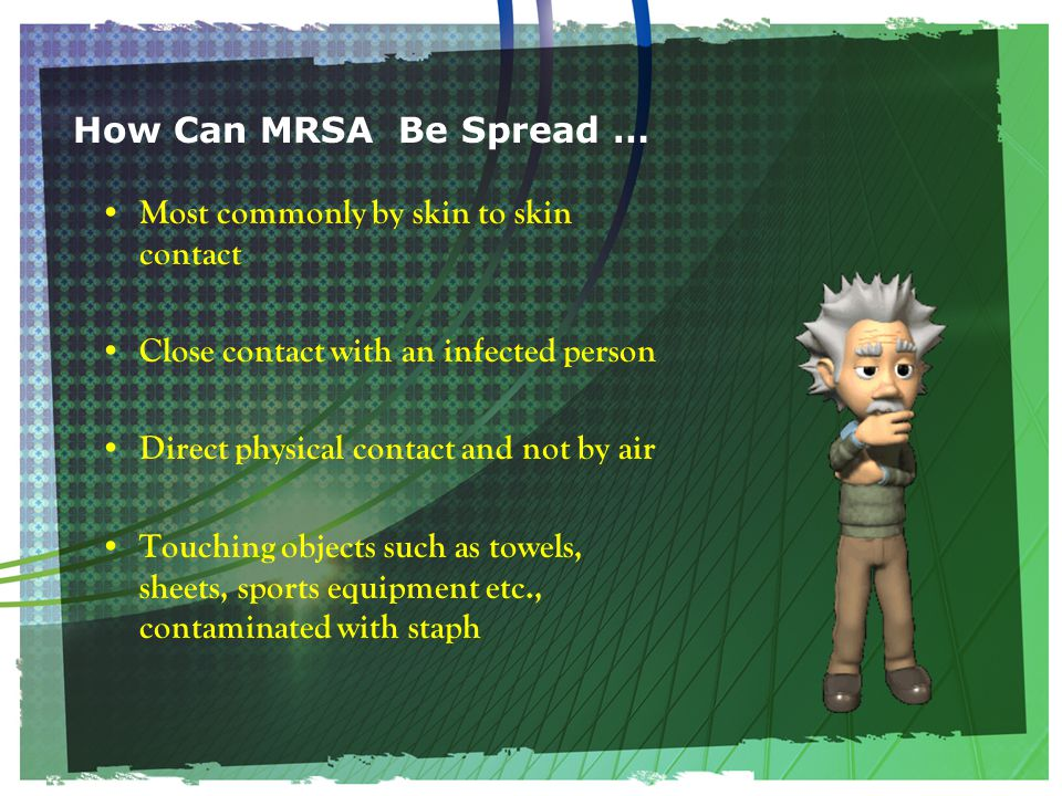 How Can MRSA Be Spread … Most commonly by skin to skin contact Close contact with an infected person Direct physical contact and not by air Touching objects such as towels, sheets, sports equipment etc., contaminated with staph