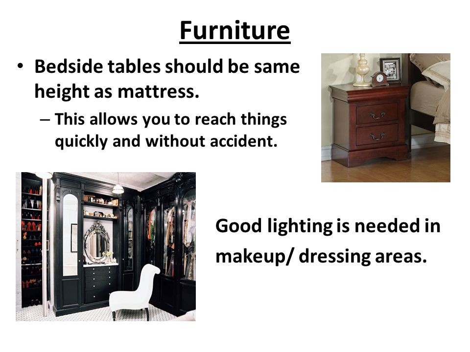 Furniture Bedside tables should be same height as mattress. – This allows you to reach things quickly and without accident. Good lighting is needed in