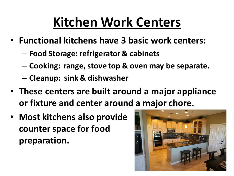 Kitchen Work Centers Functional kitchens have 3 basic work centers: – Food Storage: refrigerator & cabinets – Cooking: range, stove top & oven may be