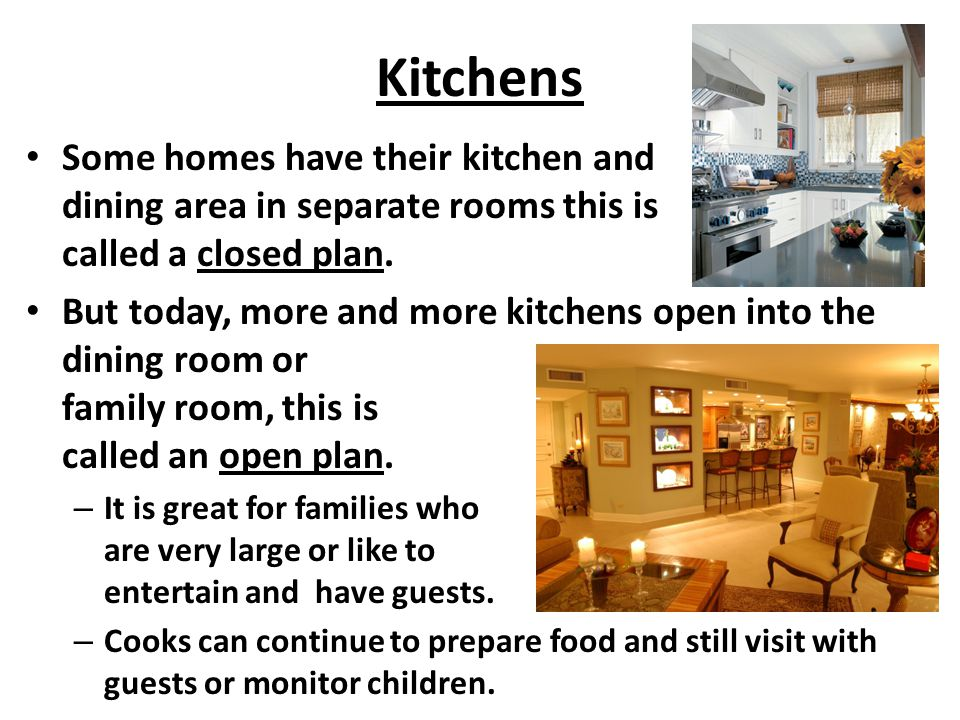 Kitchens Some homes have their kitchen and dining area in separate rooms this is called a closed plan. But today, more and more kitchens open into the