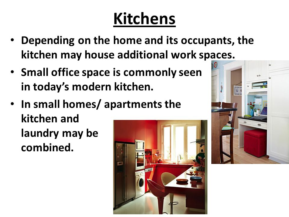 Kitchens Depending on the home and its occupants, the kitchen may house additional work spaces. Small office space is commonly seen in today's modern