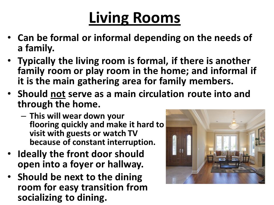 Living Rooms Can be formal or informal depending on the needs of a family. Typically the living room is formal, if there is another family room or pla