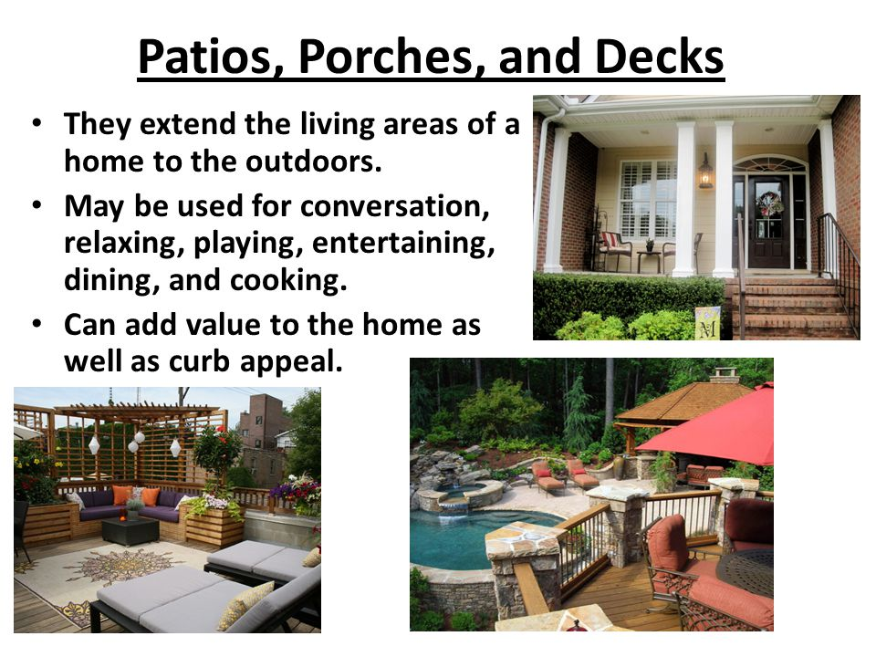 Patios, Porches, and Decks They extend the living areas of a home to the outdoors. May be used for conversation, relaxing, playing, entertaining, dini