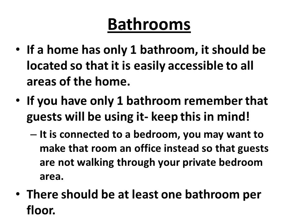 Bathrooms If a home has only 1 bathroom, it should be located so that it is easily accessible to all areas of the home. If you have only 1 bathroom re