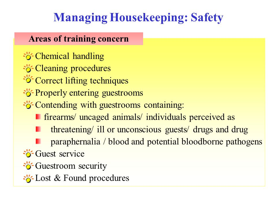 Chemical handling Cleaning procedures Correct lifting techniques Properly entering guestrooms Contending with guestrooms containing: firearms/ uncaged