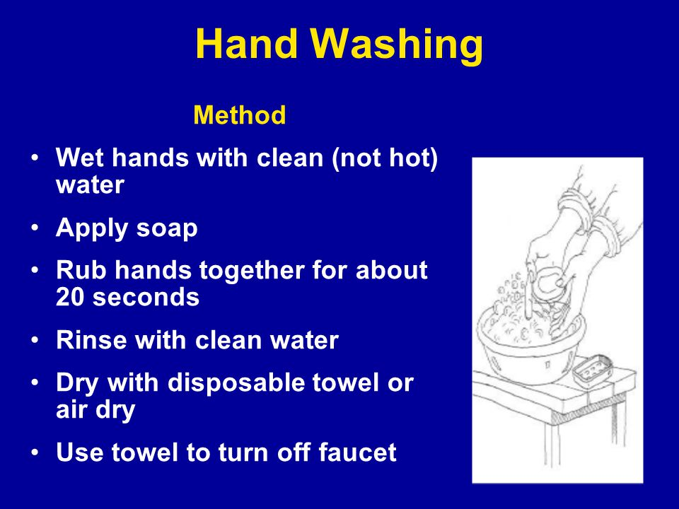 Hand Washing Method Wet hands with clean (not hot) water Apply soap Rub hands together for about 20 seconds Rinse with clean water Dry with disposable towel or air dry Use towel to turn off faucet