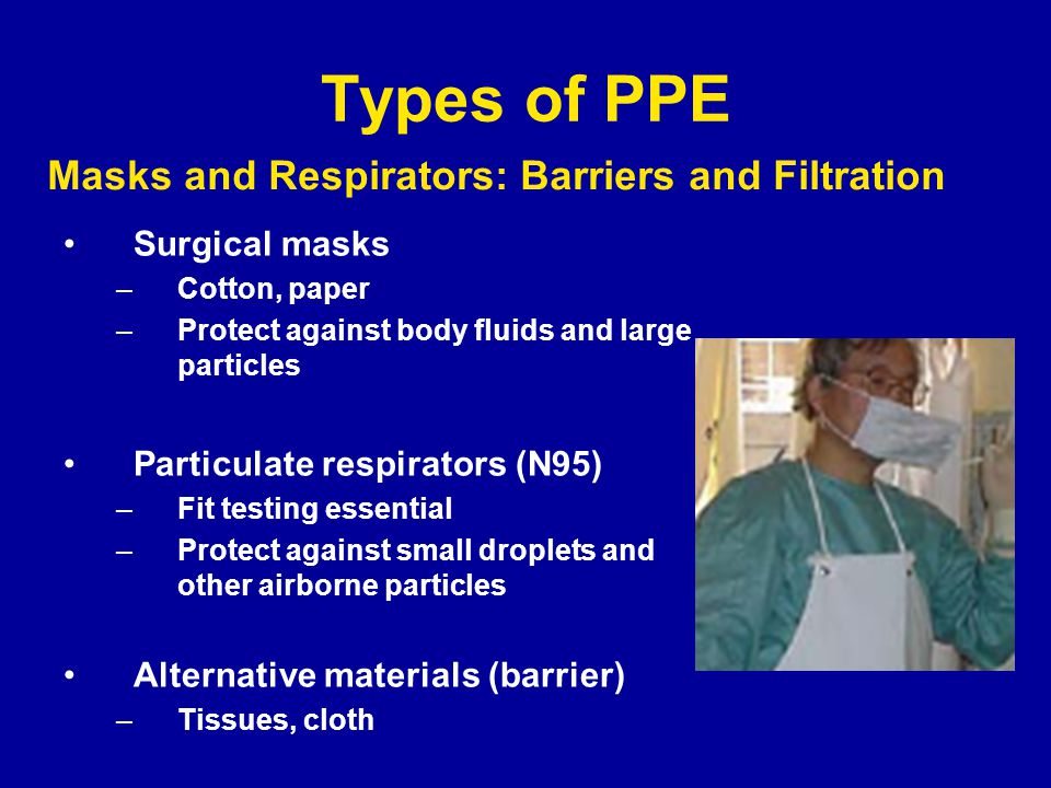 Types of PPE Surgical masks –Cotton, paper –Protect against body fluids and large particles Particulate respirators (N95) –Fit testing essential –Protect against small droplets and other airborne particles Alternative materials (barrier) –Tissues, cloth Masks and Respirators: Barriers and Filtration