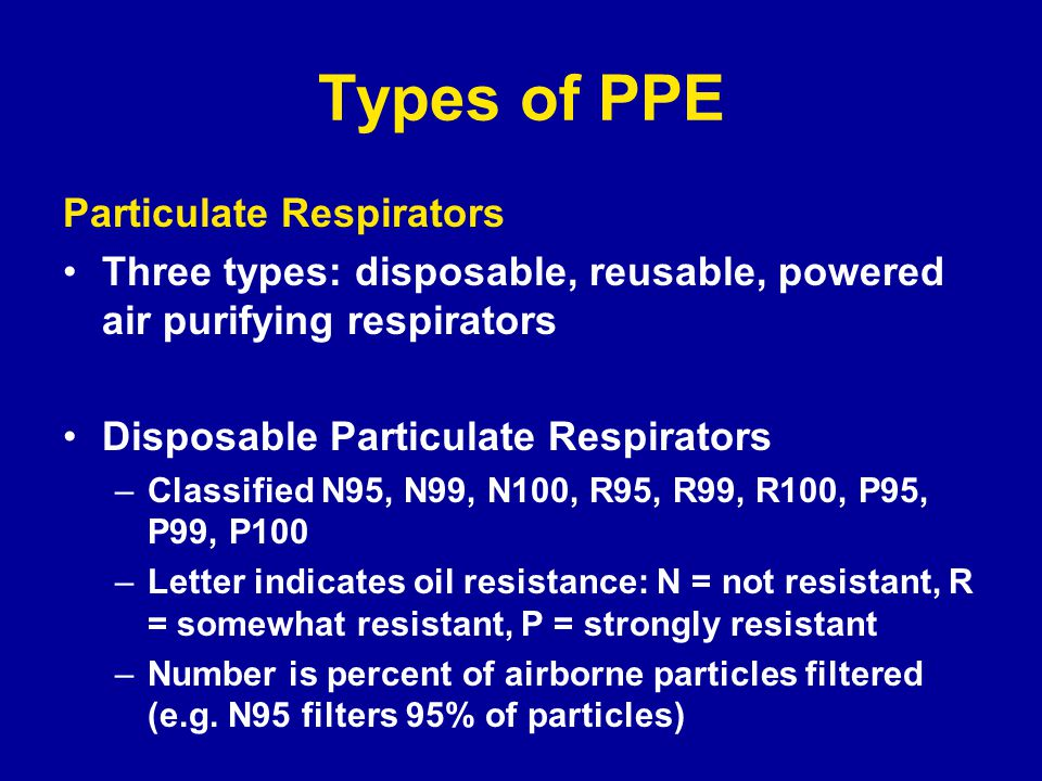 Types of PPE Particulate Respirators Three types: disposable, reusable, powered air purifying respirators Disposable Particulate Respirators –Classified N95, N99, N100, R95, R99, R100, P95, P99, P100 –Letter indicates oil resistance: N = not resistant, R = somewhat resistant, P = strongly resistant –Number is percent of airborne particles filtered (e.g.