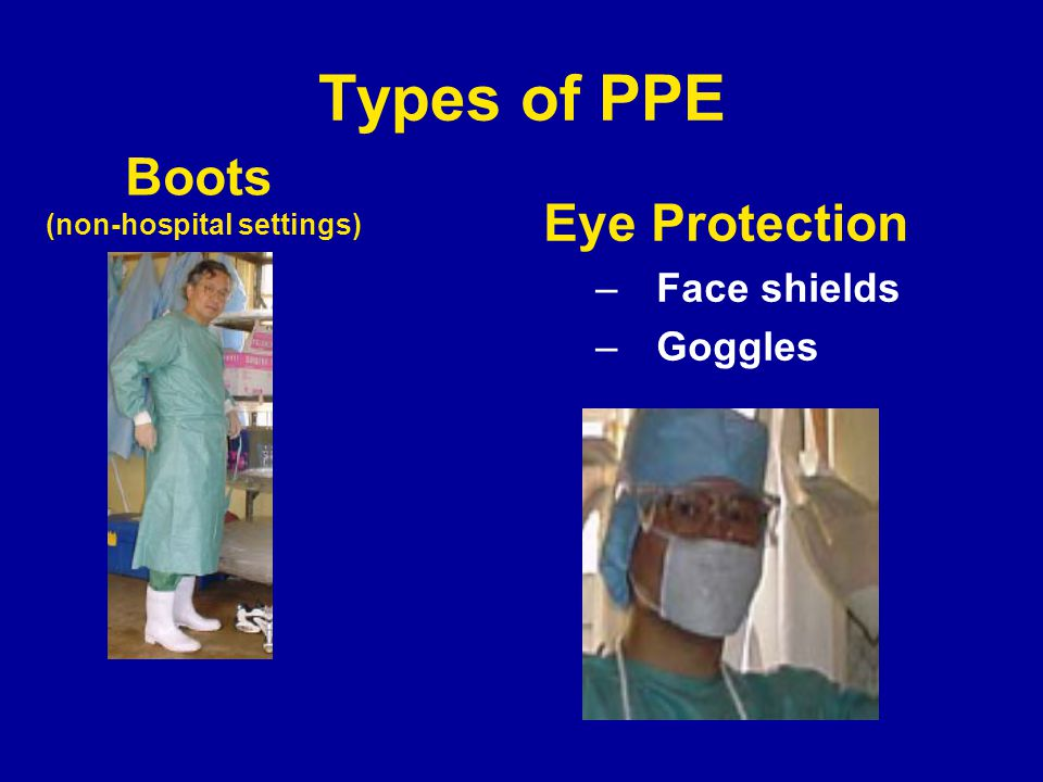 Types of PPE Boots (non-hospital settings) Eye Protection –Face shields –Goggles