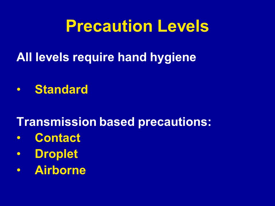 Precaution Levels All levels require hand hygiene Standard Transmission based precautions: Contact Droplet Airborne