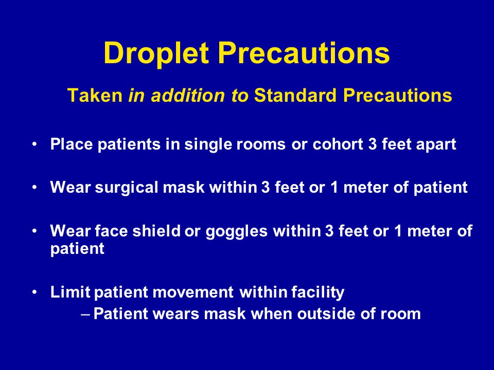 Droplet Precautions Taken in addition to Standard Precautions Place patients in single rooms or cohort 3 feet apart Wear surgical mask within 3 feet or 1 meter of patient Wear face shield or goggles within 3 feet or 1 meter of patient Limit patient movement within facility –Patient wears mask when outside of room
