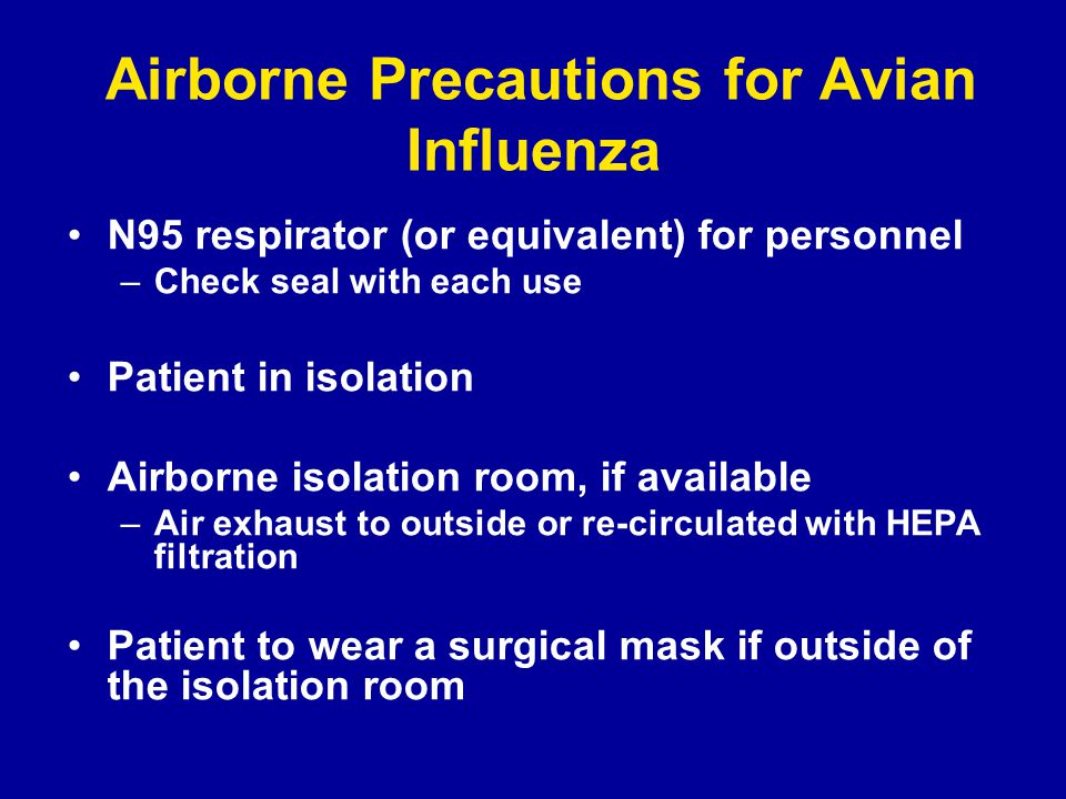 Airborne Precautions for Avian Influenza N95 respirator (or equivalent) for personnel –Check seal with each use Patient in isolation Airborne isolation room, if available –Air exhaust to outside or re-circulated with HEPA filtration Patient to wear a surgical mask if outside of the isolation room