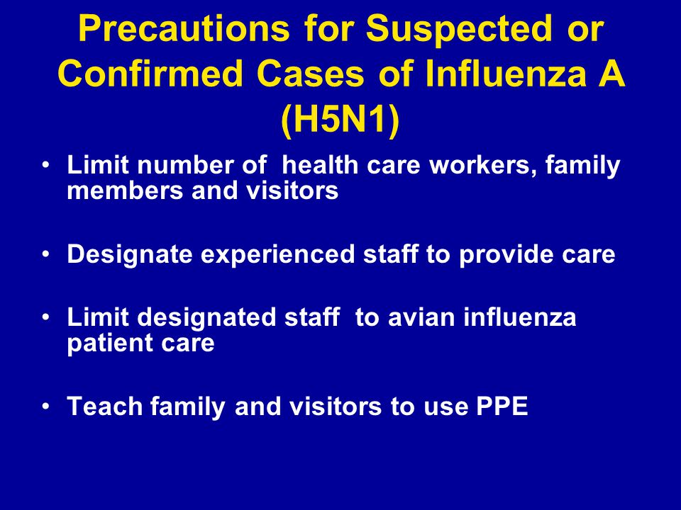 Precautions for Suspected or Confirmed Cases of Influenza A (H5N1) Limit number of health care workers, family members and visitors Designate experienced staff to provide care Limit designated staff to avian influenza patient care Teach family and visitors to use PPE