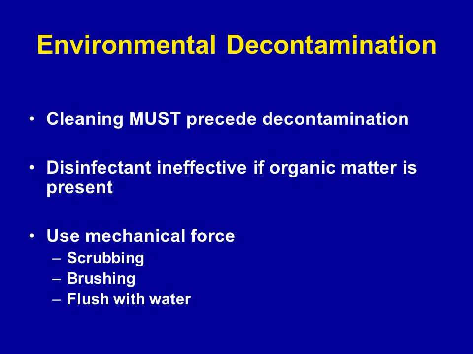 Environmental Decontamination Cleaning MUST precede decontamination Disinfectant ineffective if organic matter is present Use mechanical force –Scrubbing –Brushing –Flush with water