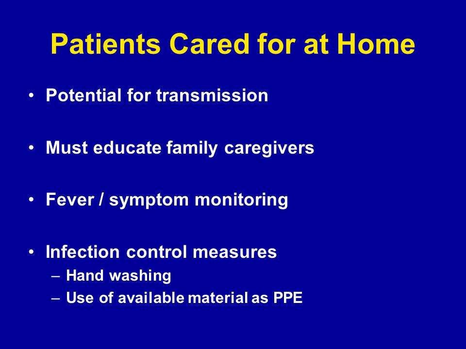 Patients Cared for at Home Potential for transmission Must educate family caregivers Fever / symptom monitoring Infection control measures –Hand washing –Use of available material as PPE