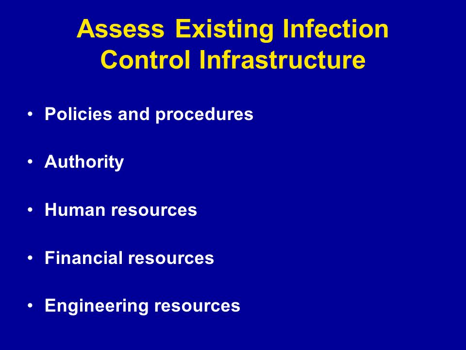 Assess Existing Infection Control Infrastructure Policies and procedures Authority Human resources Financial resources Engineering resources
