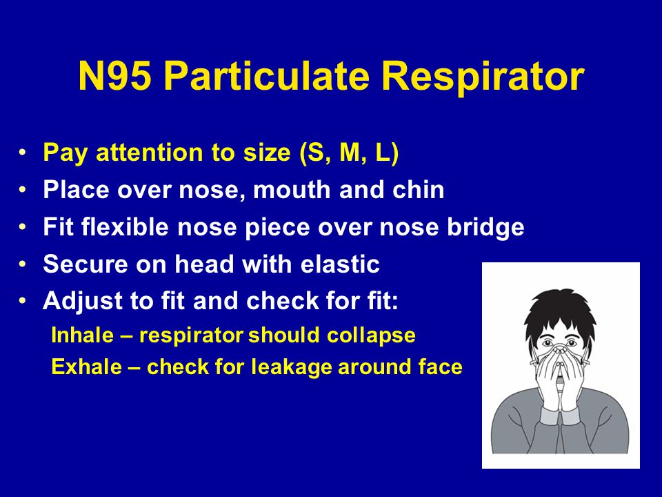 N95 Particulate Respirator Pay attention to size (S, M, L) Place over nose, mouth and chin Fit flexible nose piece over nose bridge Secure on head with elastic Adjust to fit and check for fit: Inhale – respirator should collapse Exhale – check for leakage around face
