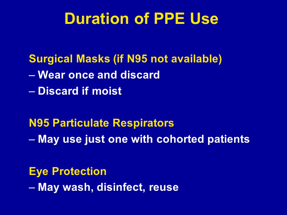 Duration of PPE Use Surgical Masks (if N95 not available) –Wear once and discard –Discard if moist N95 Particulate Respirators –May use just one with cohorted patients Eye Protection –May wash, disinfect, reuse