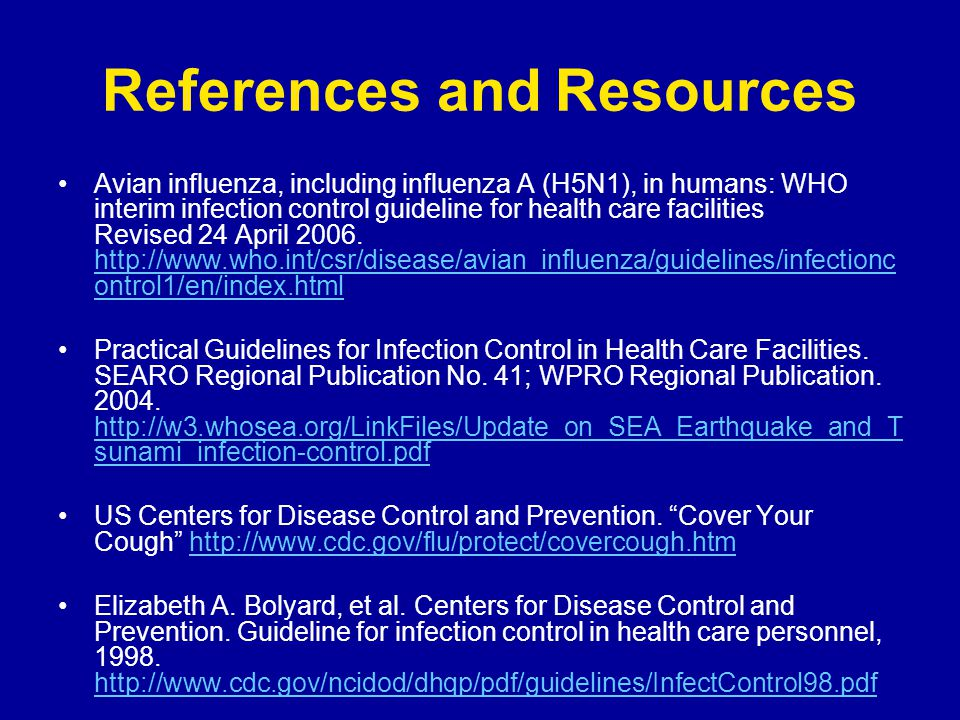 References and Resources Avian influenza, including influenza A (H5N1), in humans: WHO interim infection control guideline for health care facilities Revised 24 April 2006.