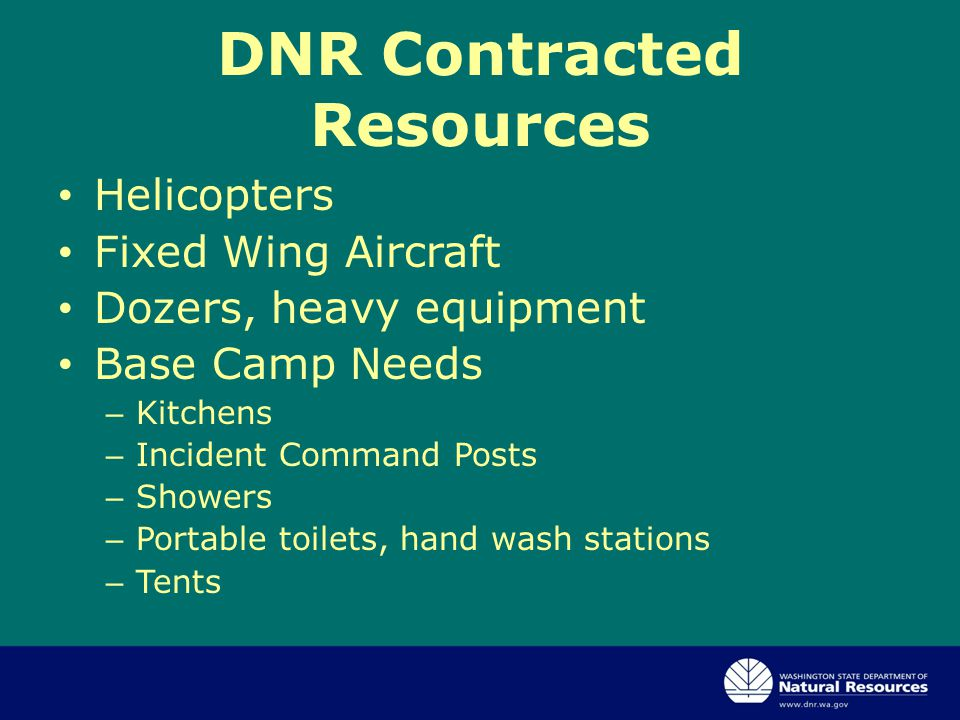 DNR Contracted Resources Helicopters Fixed Wing Aircraft Dozers, heavy equipment Base Camp Needs – Kitchens – Incident Command Posts – Showers – Portable toilets, hand wash stations – Tents