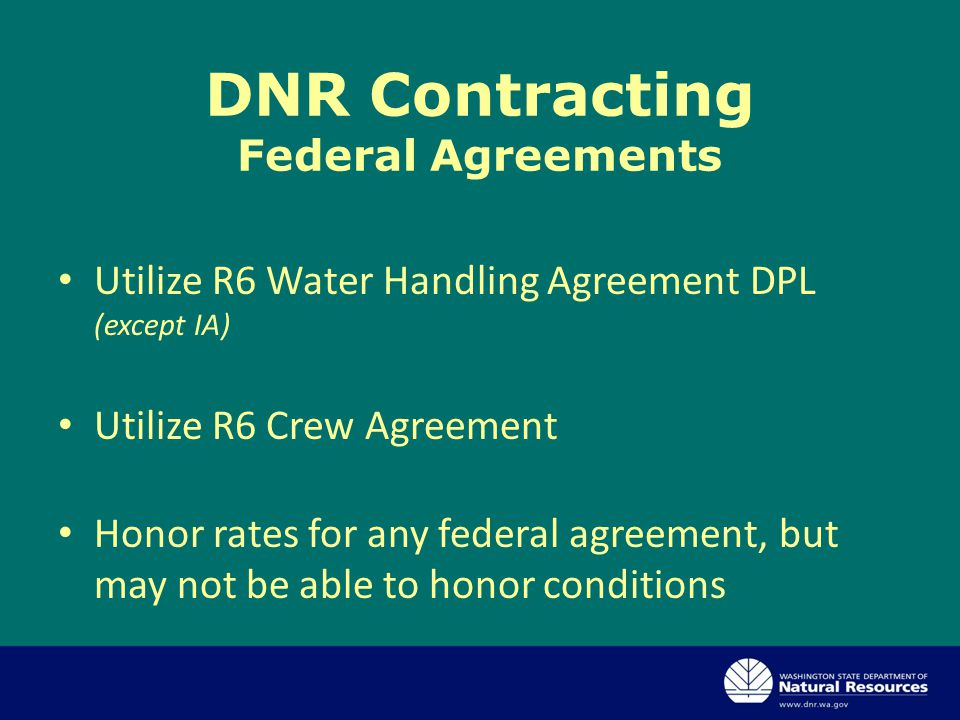 DNR Contracting Federal Agreements Utilize R6 Water Handling Agreement DPL (except IA) Utilize R6 Crew Agreement Honor rates for any federal agreement, but may not be able to honor conditions