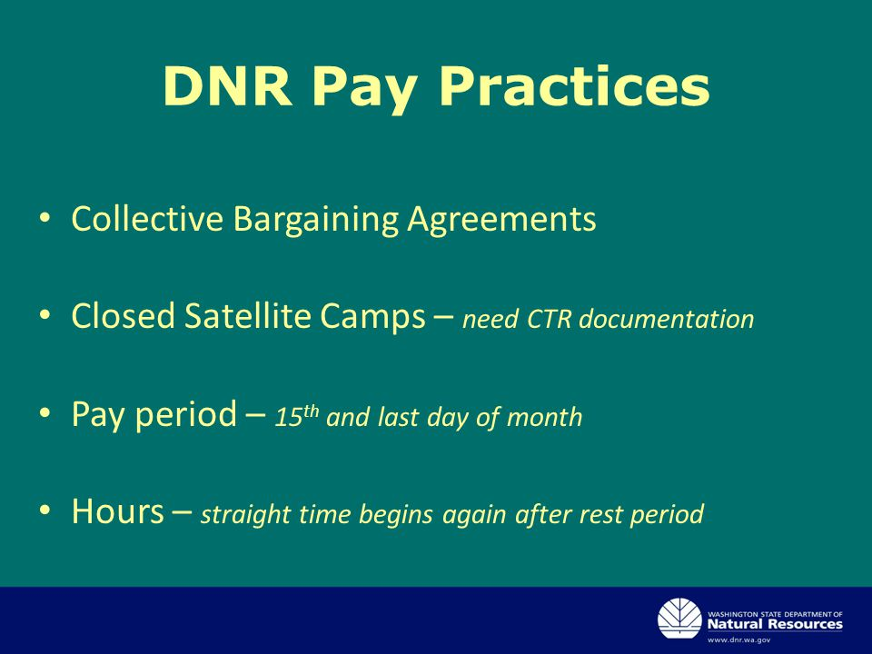 Collective Bargaining Agreements Closed Satellite Camps – need CTR documentation Pay period – 15 th and last day of month Hours – straight time begins again after rest period