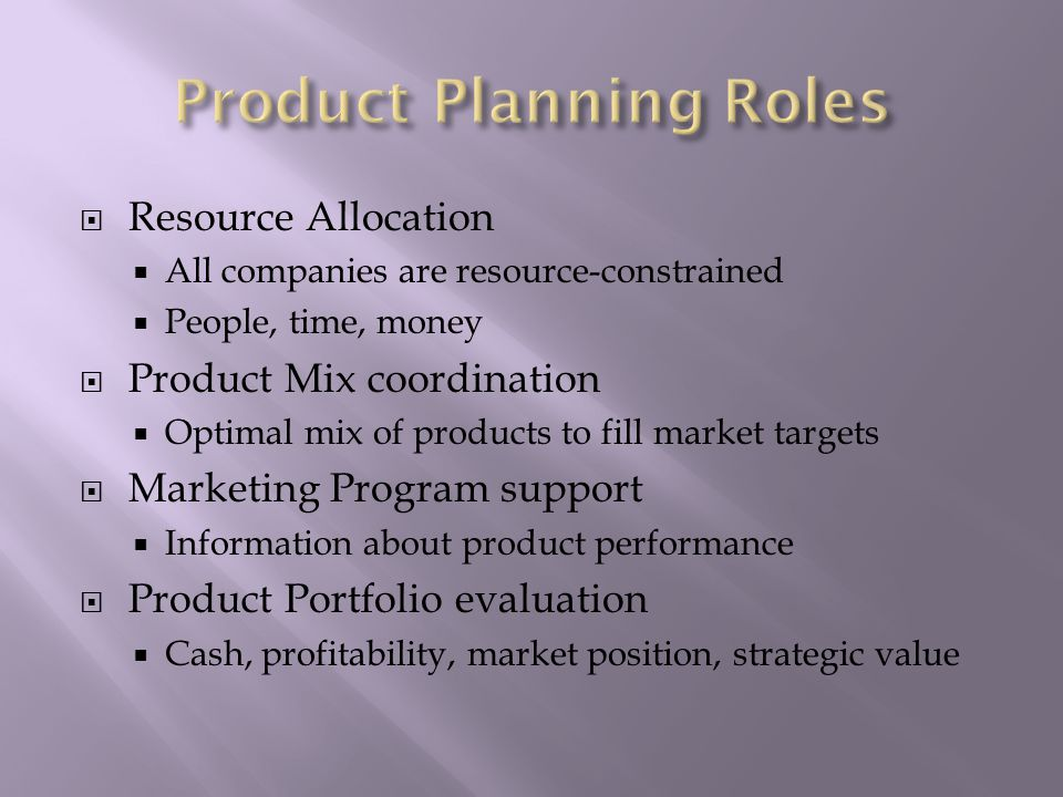  Resource Allocation  All companies are resource-constrained  People, time, money  Product Mix coordination  Optimal mix of products to fill market targets  Marketing Program support  Information about product performance  Product Portfolio evaluation  Cash, profitability, market position, strategic value