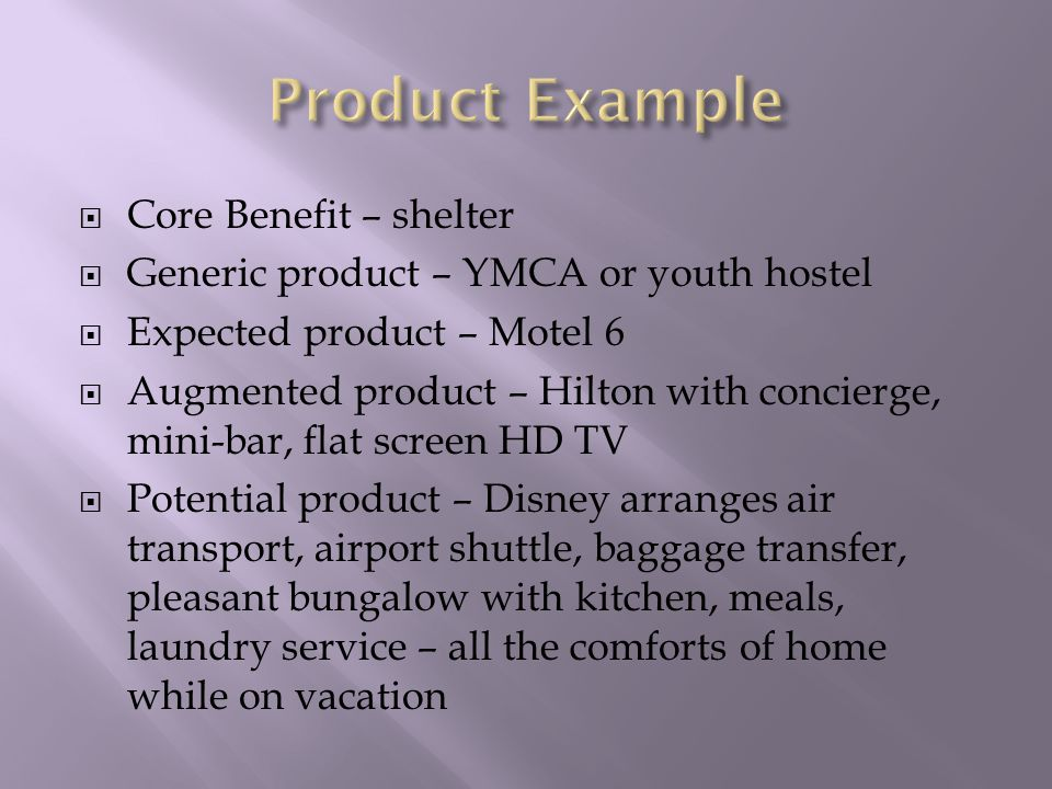  Core Benefit – shelter  Generic product – YMCA or youth hostel  Expected product – Motel 6  Augmented product – Hilton with concierge, mini-bar, flat screen HD TV  Potential product – Disney arranges air transport, airport shuttle, baggage transfer, pleasant bungalow with kitchen, meals, laundry service – all the comforts of home while on vacation